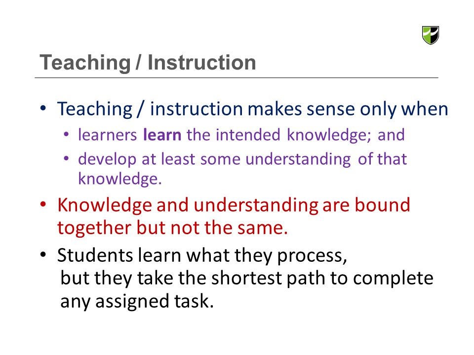 Teaching / Instruction Teaching / instruction makes sense only when learners learn the intended knowledge; and develop at least some understanding of