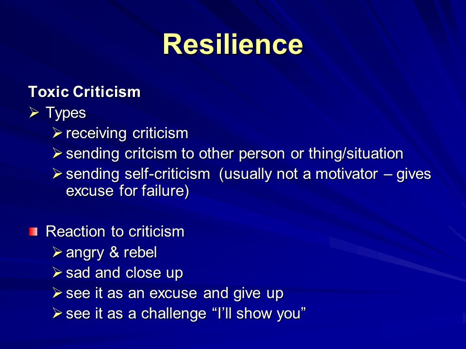 Resilience Toxic Criticism  Types  receiving criticism  sending critcism to other person or thing/situation  sending self-criticism (usually not a motivator – gives excuse for failure) Reaction to criticism  angry & rebel  sad and close up  see it as an excuse and give up  see it as a challenge I'll show you