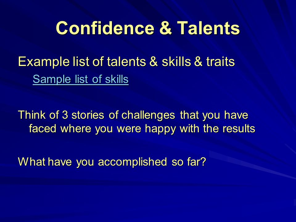 Confidence & Talents Example list of talents & skills & traits Sample list of skills Sample list of skills Think of 3 stories of challenges that you have faced where you were happy with the results What have you accomplished so far