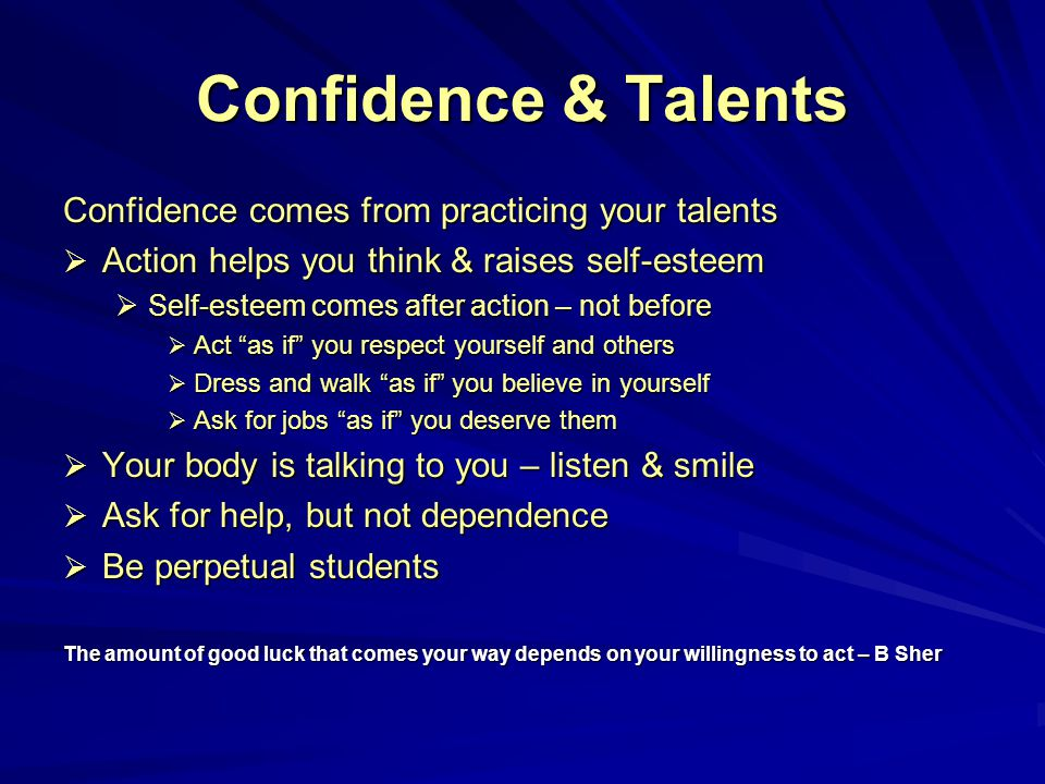 Confidence & Talents Confidence comes from practicing your talents  Action helps you think & raises self-esteem  Self-esteem comes after action – not before  Act as if you respect yourself and others  Dress and walk as if you believe in yourself  Ask for jobs as if you deserve them  Your body is talking to you – listen & smile  Ask for help, but not dependence  Be perpetual students The amount of good luck that comes your way depends on your willingness to act – B Sher