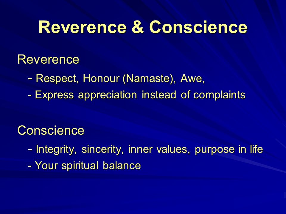 Reverence & Conscience Reverence - Respect, Honour (Namaste), Awe, - Express appreciation instead of complaints Conscience - Integrity, sincerity, inner values, purpose in life - Your spiritual balance