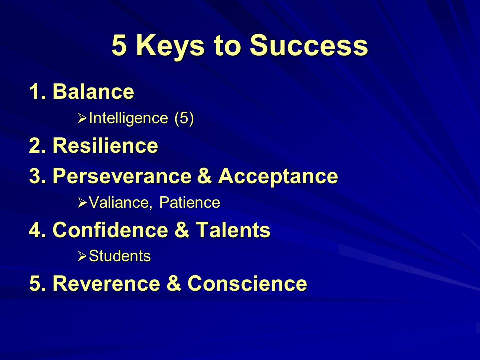 5 Keys to Success 1. Balance  Intelligence (5) 2. Resilience 3. Perseverance & Acceptance  Valiance, Patience 4. Confidence & Talents  Students 5.