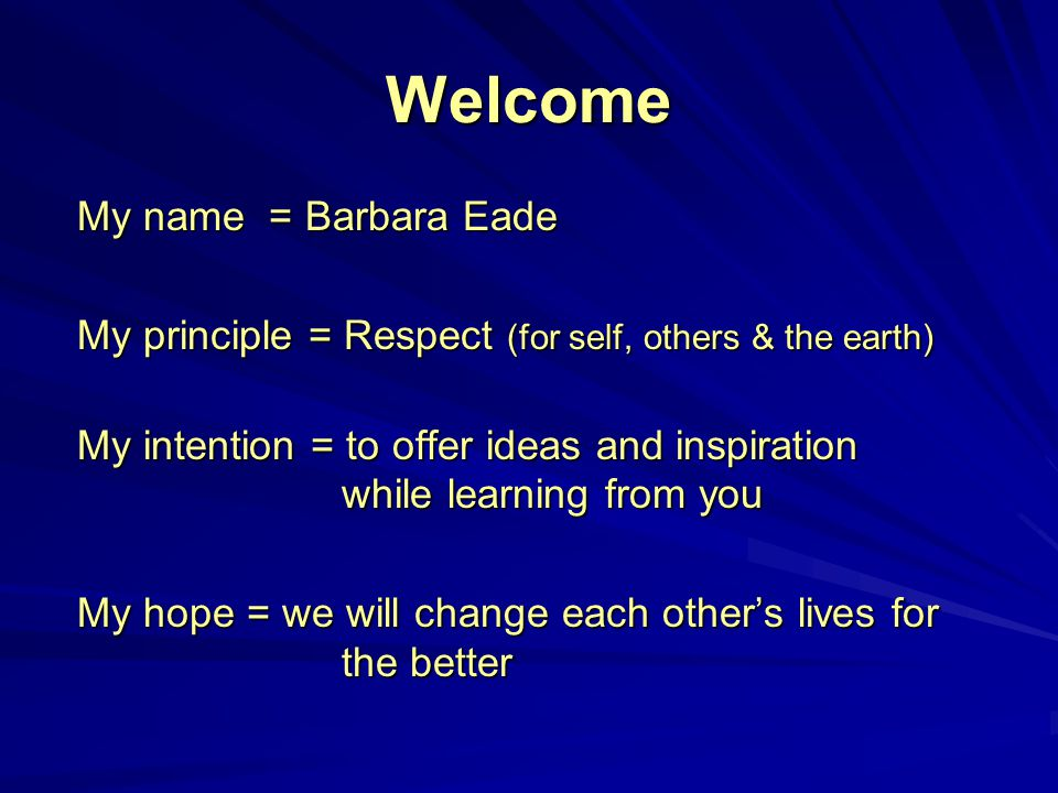Welcome My name = Barbara Eade My principle = Respect (for self, others & the earth) My intention = to offer ideas and inspiration while learning from you My hope = we will change each other's lives for the better