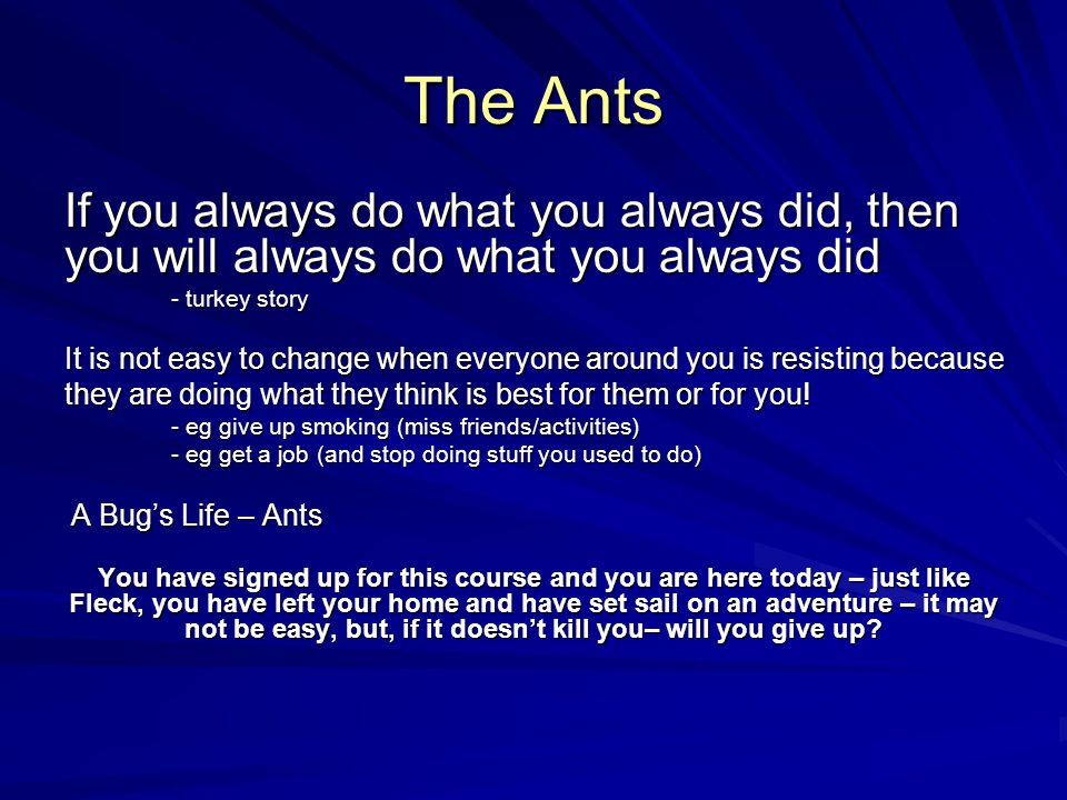 The Ants If you always do what you always did, then you will always do what you always did - turkey story It is not easy to change when everyone around you is resisting because they are doing what they think is best for them or for you.