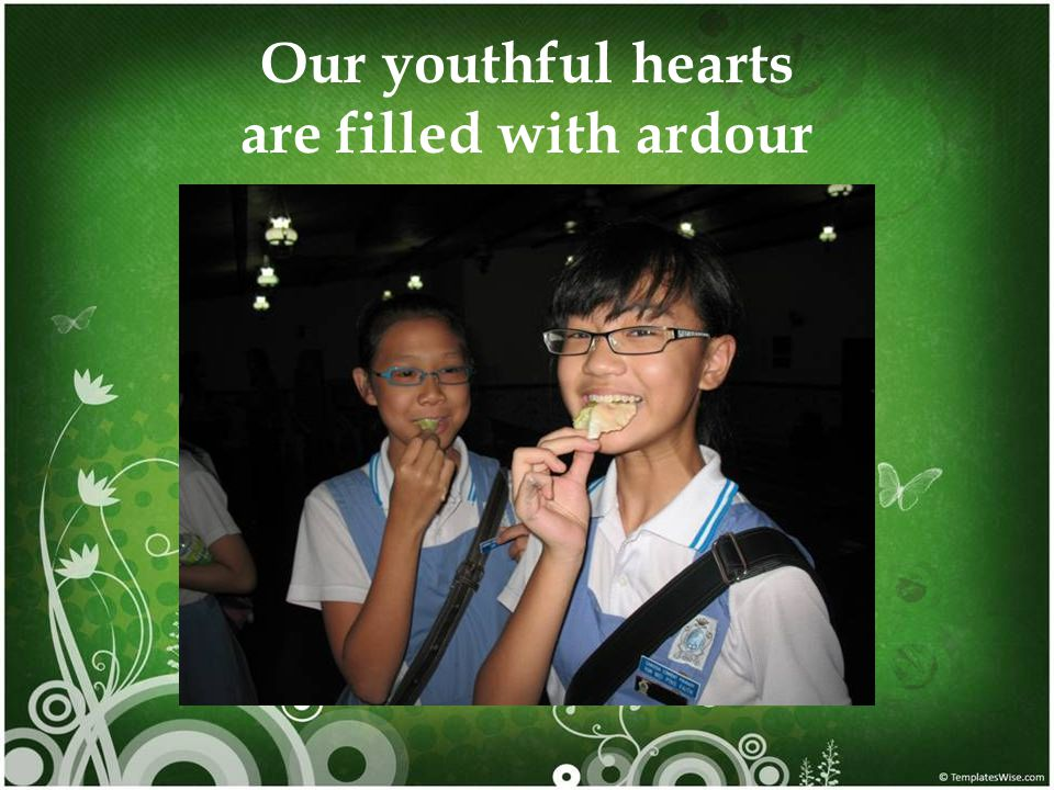 Our youthful hearts are filled with ardour