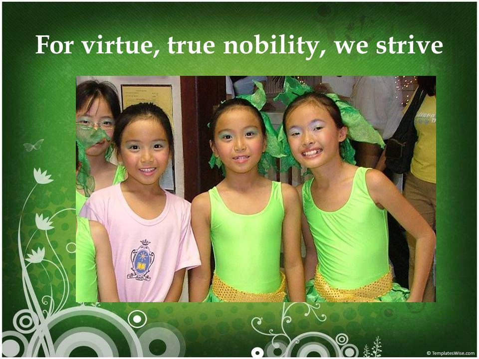 For virtue, true nobility, we strive