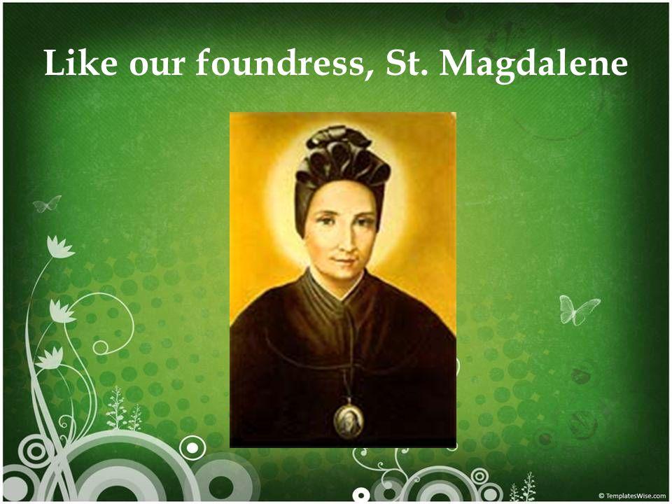 Like our foundress, St. Magdalene