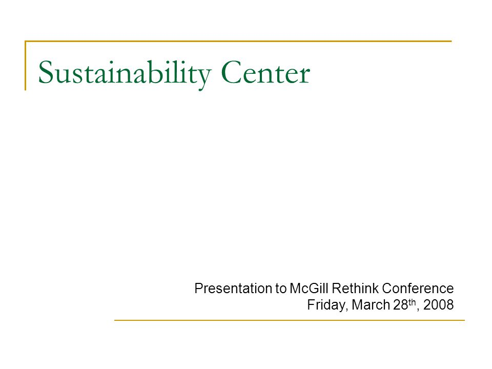 Sustainability Center Presentation to McGill Rethink Conference Friday, March 28 th, 2008