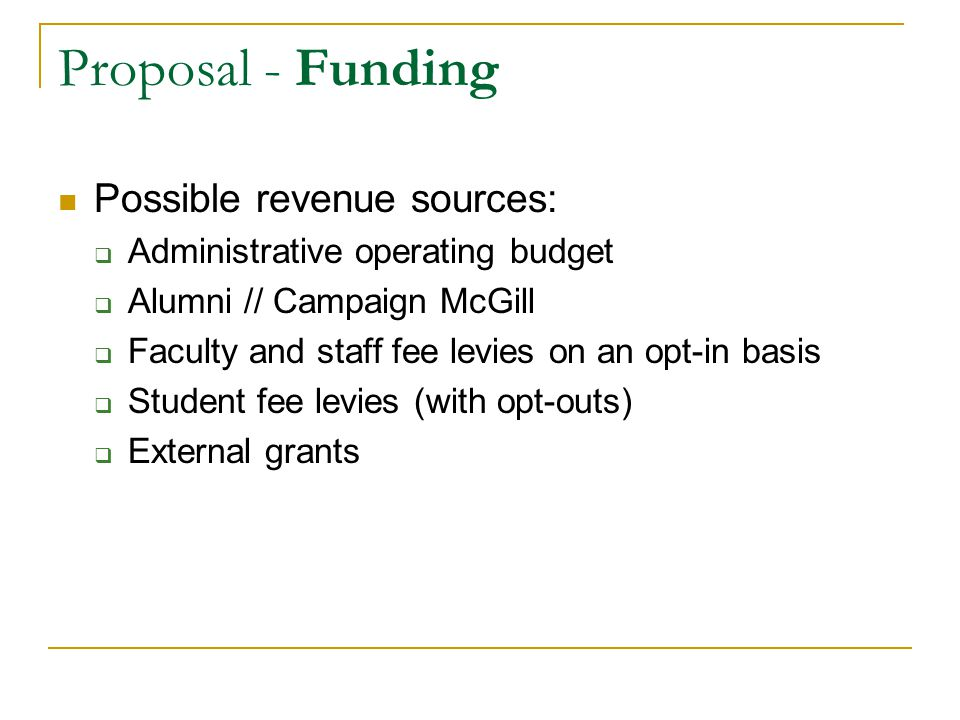 Proposal - Funding Possible revenue sources:  Administrative operating budget  Alumni // Campaign McGill  Faculty and staff fee levies on an opt-in basis  Student fee levies (with opt-outs)  External grants