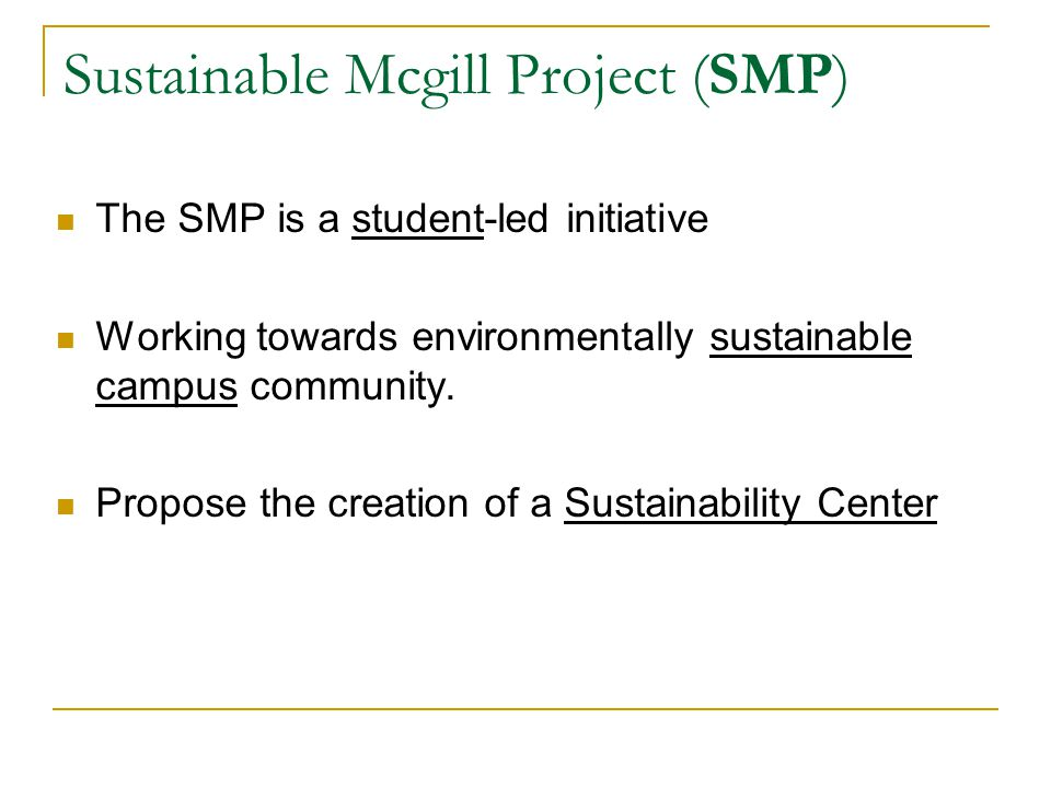 Sustainable Mcgill Project (SMP) The SMP is a student-led initiative Working towards environmentally sustainable campus community.