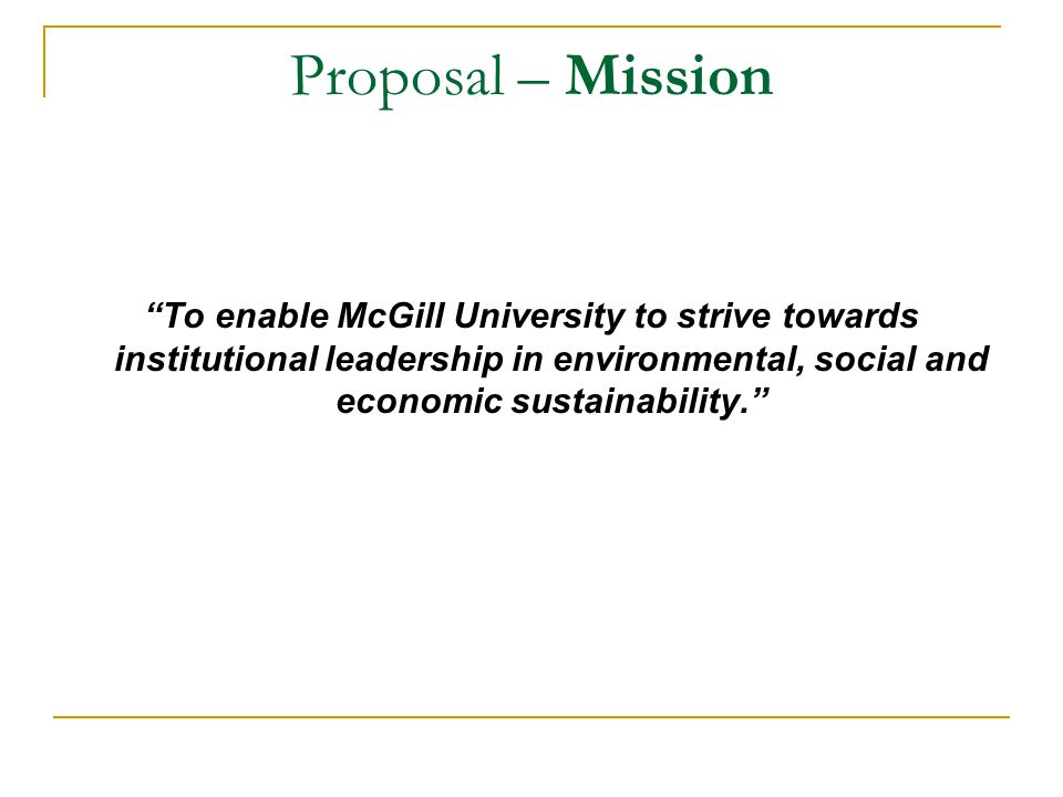 Proposal – Mission To enable McGill University to strive towards institutional leadership in environmental, social and economic sustainability.
