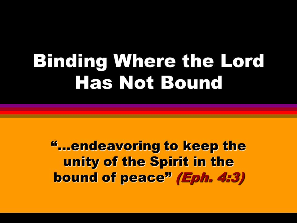 "Binding Where the Lord Has Not Bound ""…endeavoring to keep the unity of the Spirit in the bound of peace"" (Eph. 4:3)"