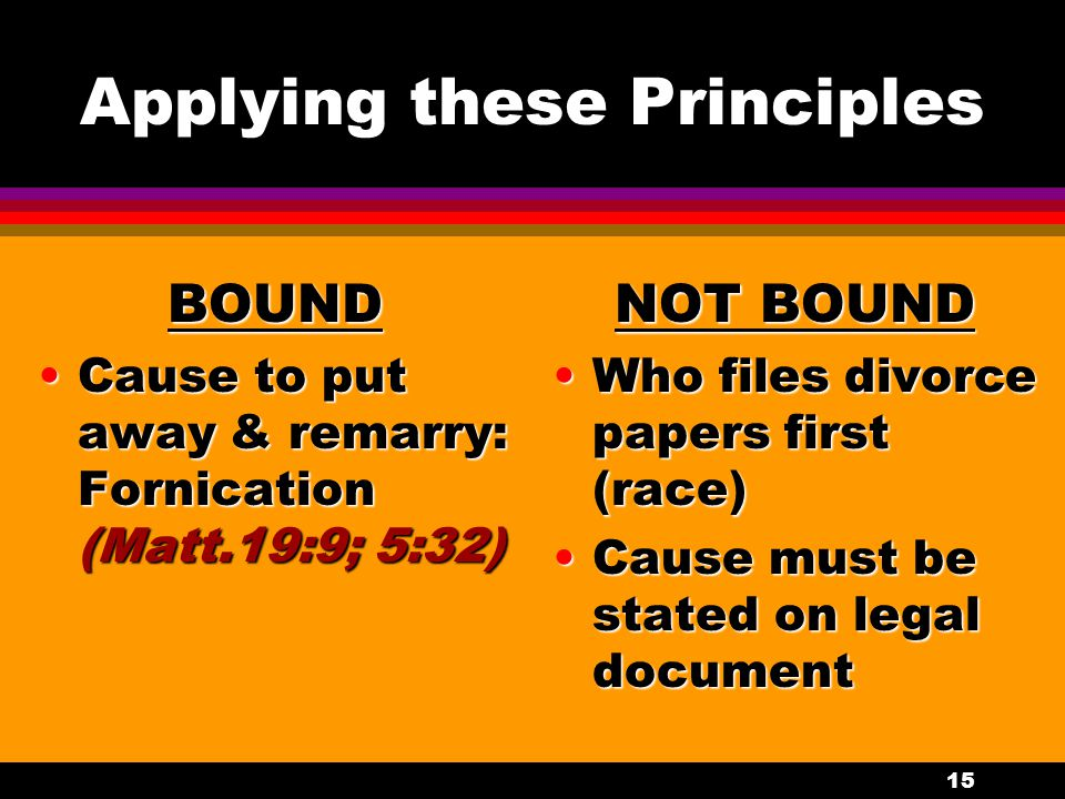 15 Applying these Principles BOUND Cause to put away & remarry: Fornication (Matt.19:9; 5:32)Cause to put away & remarry: Fornication (Matt.19:9; 5:32
