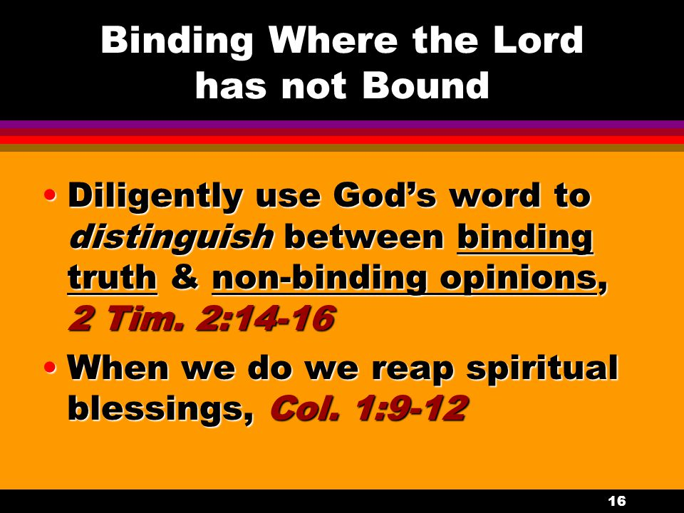 16 Binding Where the Lord has not Bound Diligently use God's word to distinguish between binding truth & non-binding opinions, 2 Tim. 2:14-16Diligentl