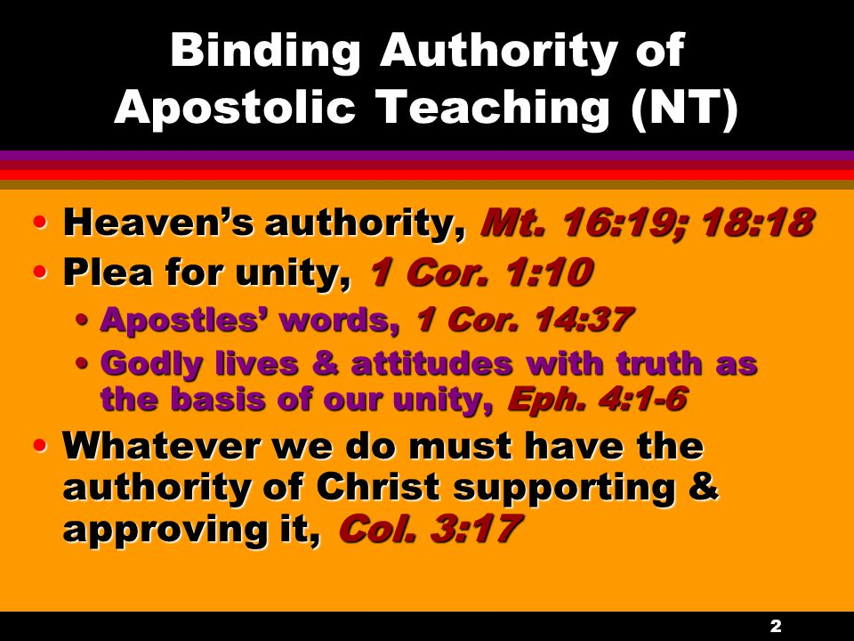 2 Binding Authority of Apostolic Teaching (NT) Heaven's authority, Mt. 16:19; 18:18Heaven's authority, Mt. 16:19; 18:18 Plea for unity, 1 Cor. 1:10Ple
