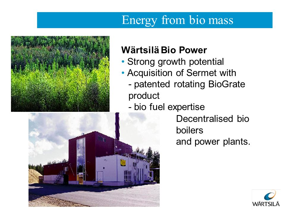 Decentralised bio boilers and power plants. Wärtsilä Bio Power Strong growth potential Acquisition of Sermet with - patented rotating BioGrate product