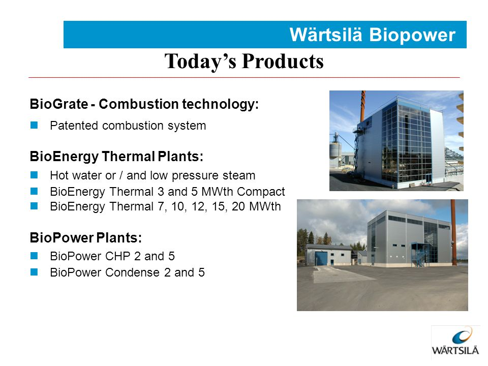 Today's Products BioGrate - Combustion technology: Patented combustion system BioEnergy Thermal Plants: Hot water or / and low pressure steam BioEnerg