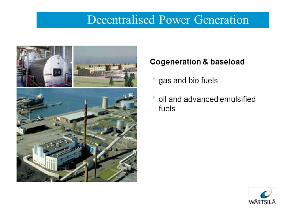 Cogeneration & baseload  gas and bio fuels  oil and advanced emulsified fuels Decentralised Power Generation