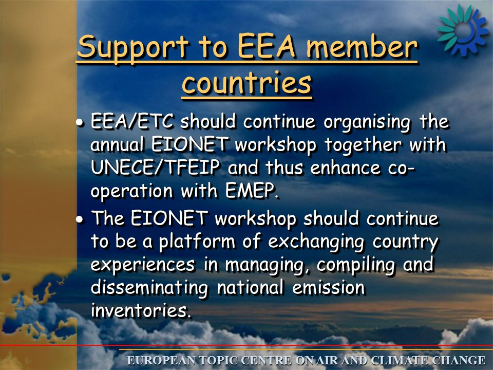 EUROPEAN TOPIC CENTRE ON AIR AND CLIMATE CHANGE Support to EEA member countries  EEA/ETC should continue organising the annual EIONET workshop together with UNECE/TFEIP and thus enhance co- operation with EMEP.