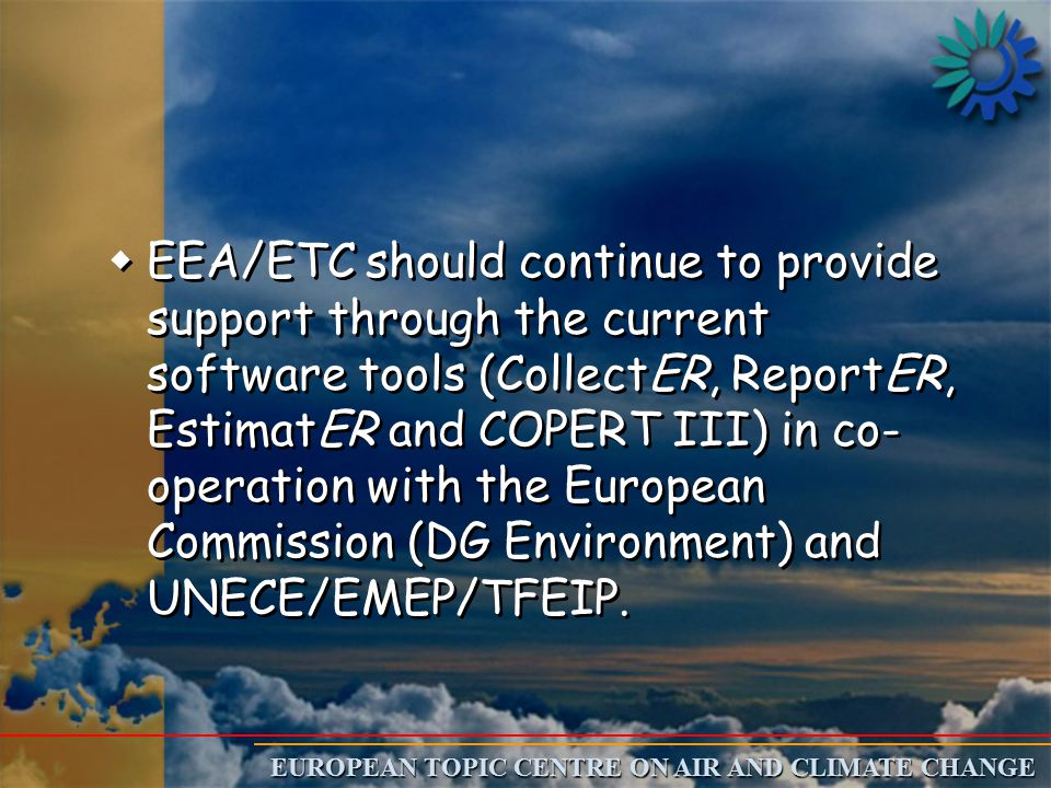 EUROPEAN TOPIC CENTRE ON AIR AND CLIMATE CHANGE w wEEA/ETC should continue to provide support through the current software tools (CollectER, ReportER, EstimatER and COPERT III) in co- operation with the European Commission (DG Environment) and UNECE/EMEP/TFEIP.