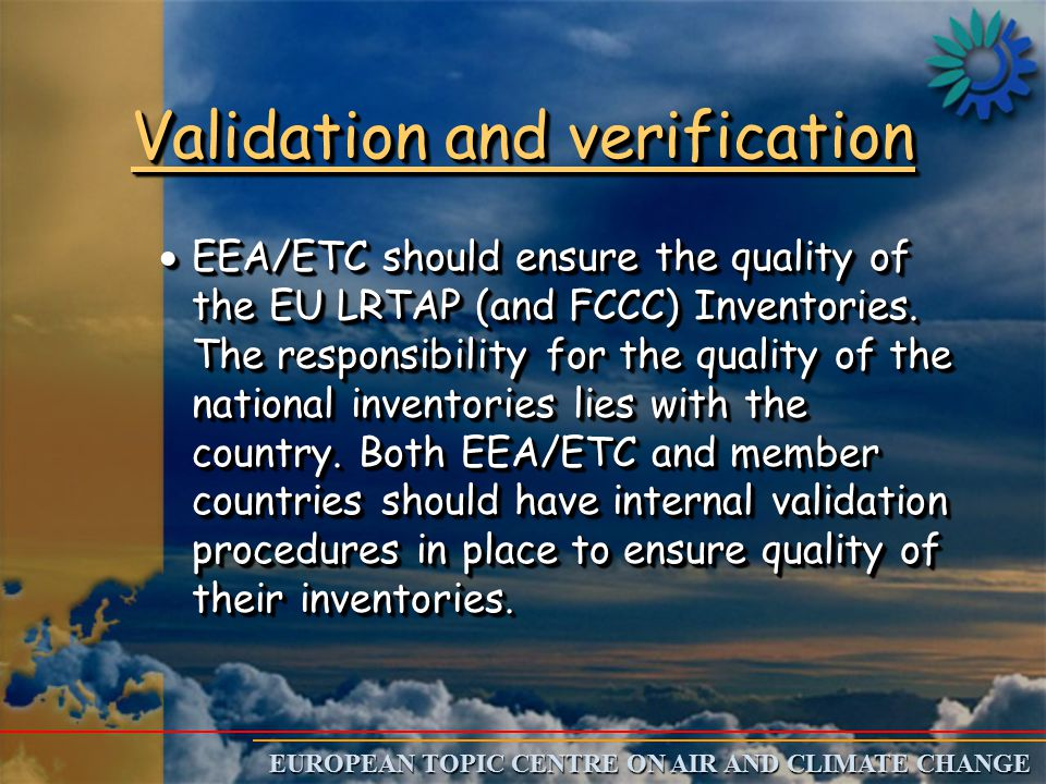 EUROPEAN TOPIC CENTRE ON AIR AND CLIMATE CHANGE Validation and verification  EEA/ETC should ensure the quality of the EU LRTAP (and FCCC) Inventories