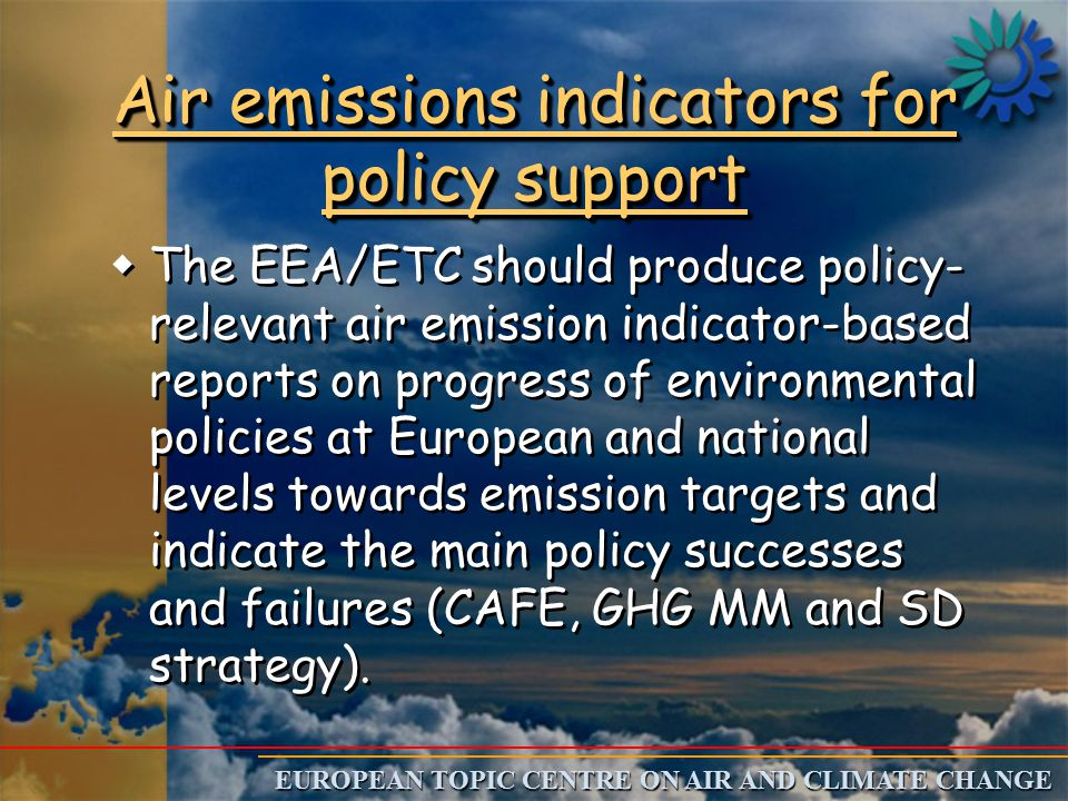 EUROPEAN TOPIC CENTRE ON AIR AND CLIMATE CHANGE Air emissions indicators for policy support w wThe EEA/ETC should produce policy- relevant air emission indicator-based reports on progress of environmental policies at European and national levels towards emission targets and indicate the main policy successes and failures (CAFE, GHG MM and SD strategy).