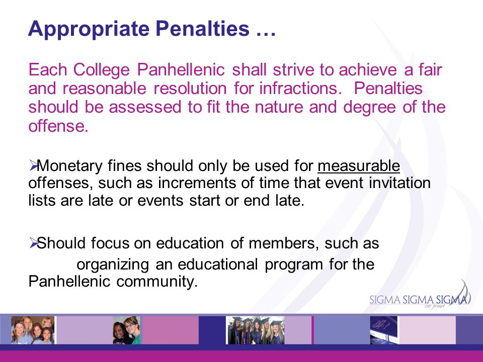 Appropriate Penalties … Each College Panhellenic shall strive to achieve a fair and reasonable resolution for infractions. Penalties should be assesse