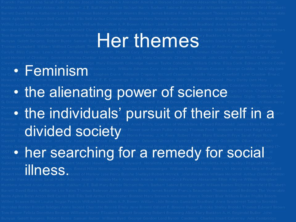 Her themes Feminism the alienating power of science the individuals' pursuit of their self in a divided society her searching for a remedy for social illness.