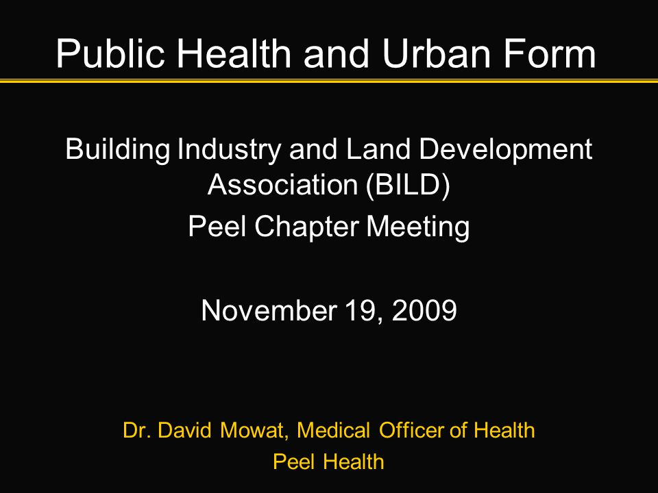 Public Health and Urban Form Building Industry and Land Development Association (BILD) Peel Chapter Meeting November 19, 2009 Dr. David Mowat, Medical