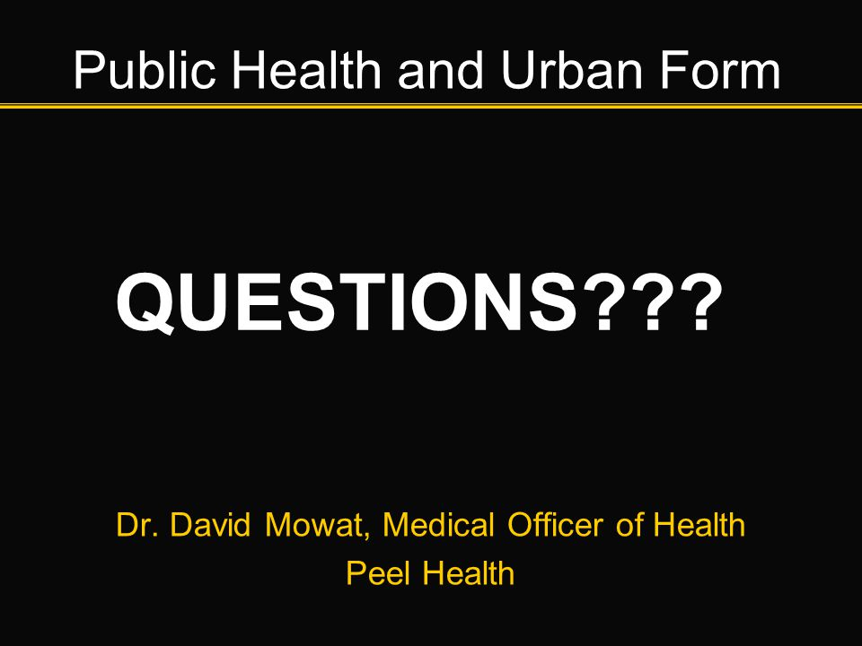 Public Health and Urban Form Dr. David Mowat, Medical Officer of Health Peel Health QUESTIONS???