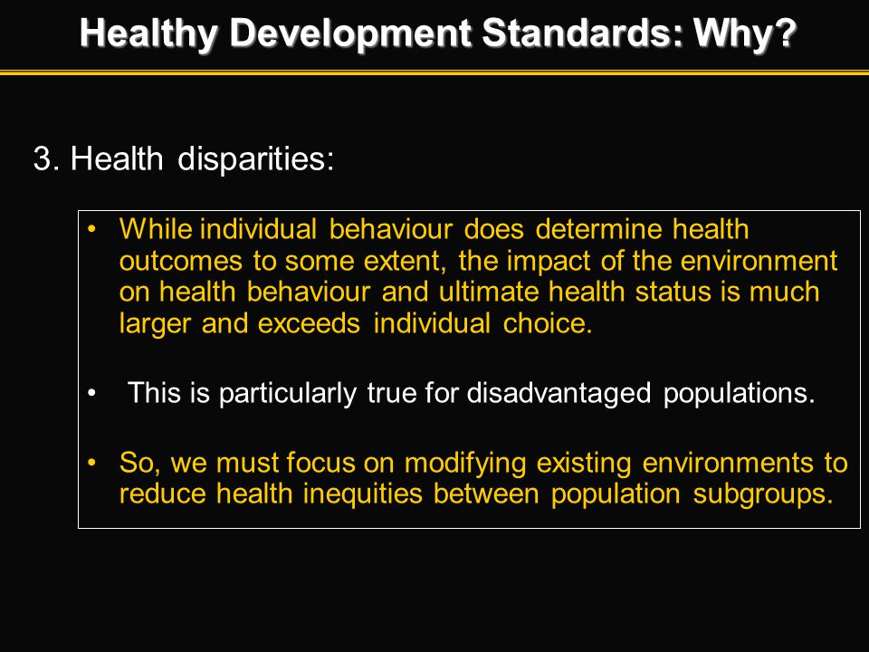 Healthy Development Standards: Why? 3. Health disparities: While individual behaviour does determine health outcomes to some extent, the impact of the