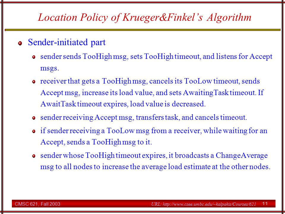 CMSC 621, Fall 2003 11 URL: http://www.csee.umbc.edu/~kalpakis/Courses/621 Location Policy of Krueger&Finkel's Algorithm Sender-initiated part sender sends TooHigh msg, sets TooHigh timeout, and listens for Accept msgs.