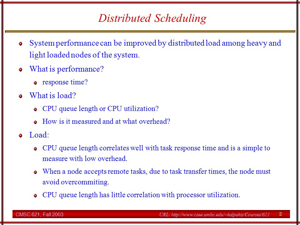 CMSC 621, Fall 2003 2 URL: http://www.csee.umbc.edu/~kalpakis/Courses/621 Distributed Scheduling System performance can be improved by distributed load among heavy and light loaded nodes of the system.