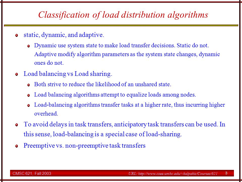 CMSC 621, Fall 2003 3 URL: http://www.csee.umbc.edu/~kalpakis/Courses/621 Classification of load distribution algorithms static, dynamic, and adaptive.
