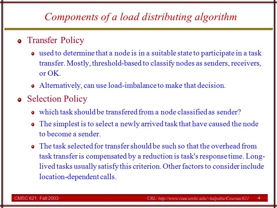 CMSC 621, Fall 2003 4 URL: http://www.csee.umbc.edu/~kalpakis/Courses/621 Components of a load distributing algorithm Transfer Policy used to determine that a node is in a suitable state to participate in a task transfer.