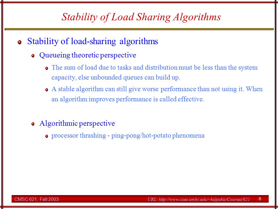 CMSC 621, Fall 2003 6 URL: http://www.csee.umbc.edu/~kalpakis/Courses/621 Stability of Load Sharing Algorithms Stability of load-sharing algorithms Queueing theoretic perspective The sum of load due to tasks and distribution must be less than the system capacity, else unbounded queues can build up.