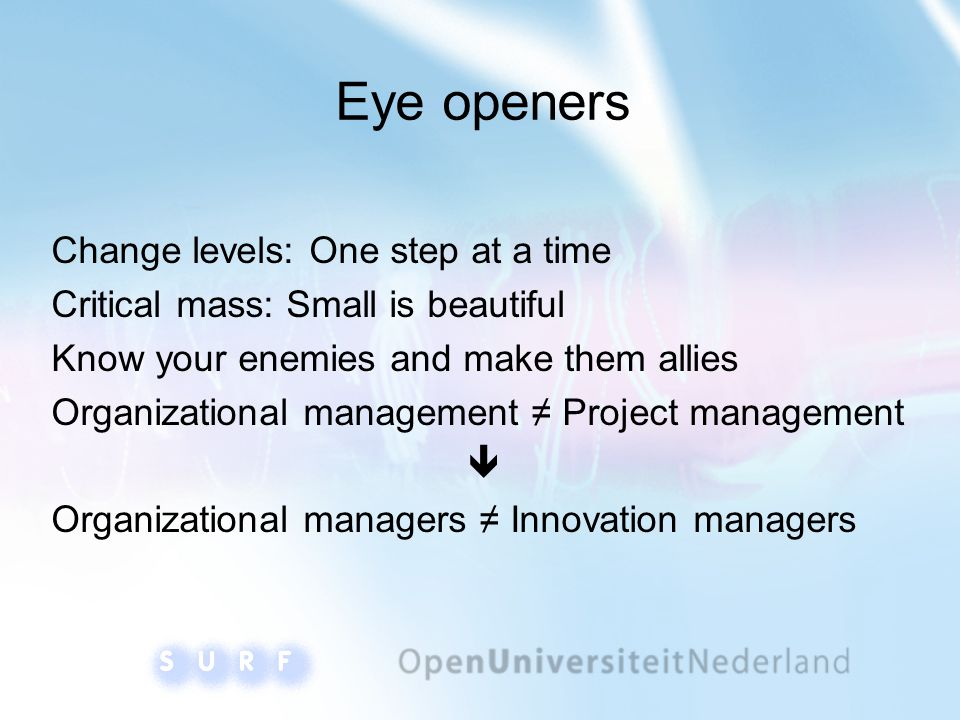 Eye openers Change levels: One step at a time Critical mass: Small is beautiful Know your enemies and make them allies