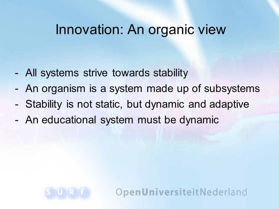 Innovation: An organic view ­All systems strive towards stability ­An organism is a system made up of subsystems ­Stability is not static, but dynamic