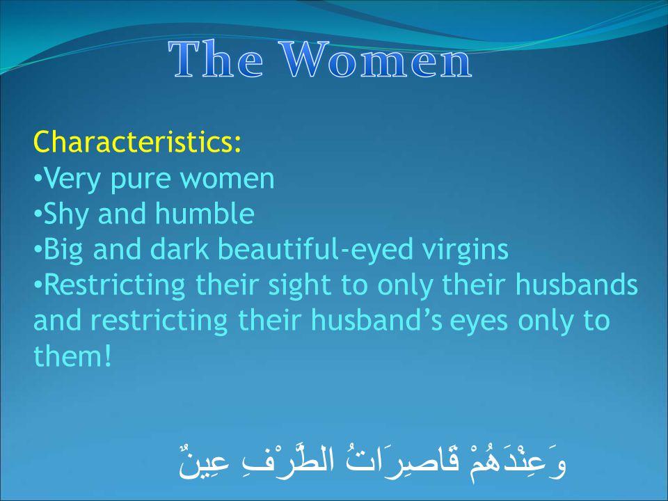 وَعِنْدَهُمْ قَاصِرَاتُ الطَّرْفِ عِينٌ Characteristics: Very pure women Shy and humble Big and dark beautiful-eyed virgins Restricting their sight to