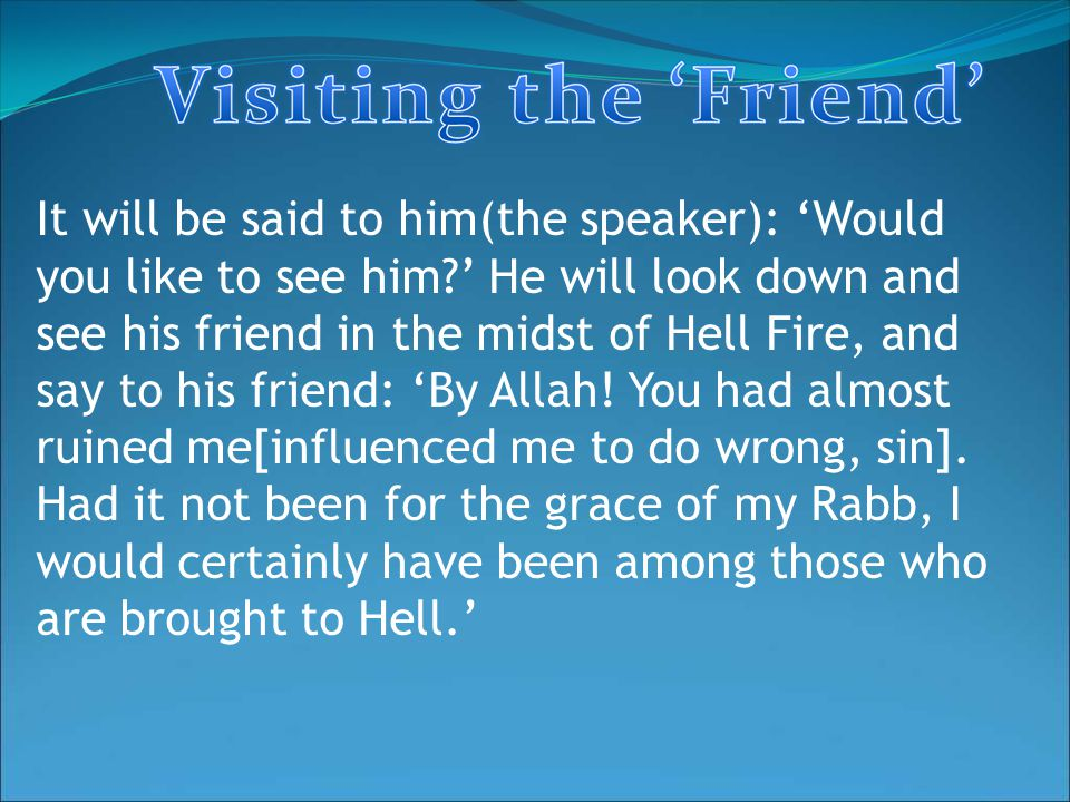 It will be said to him(the speaker): 'Would you like to see him ' He will look down and see his friend in the midst of Hell Fire, and say to his friend: 'By Allah.