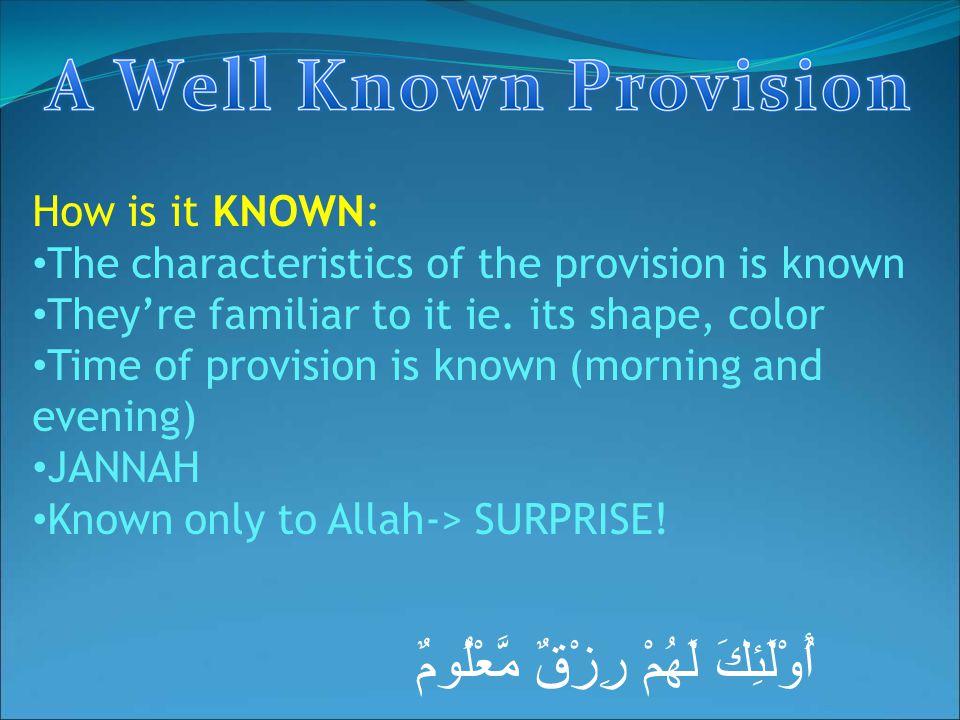 أُوْلَئِكَ لَهُمْ رِزْقٌ مَّعْلُومٌ How is it KNOWN: The characteristics of the provision is known They're familiar to it ie. its shape, color Time of
