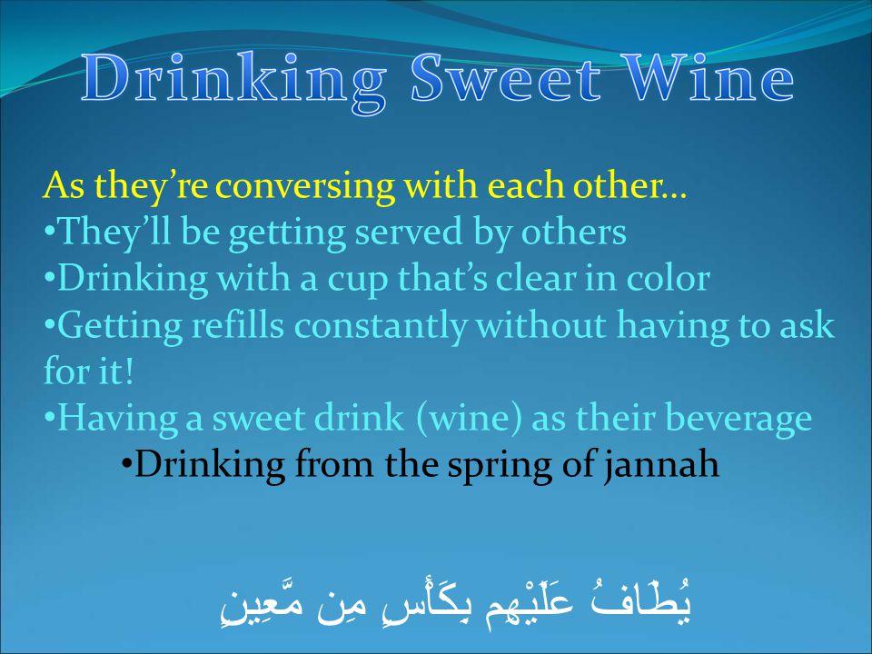 يُطَافُ عَلَيْهِم بِكَأْسٍ مِن مَّعِينٍ As they're conversing with each other… They'll be getting served by others Drinking with a cup that's clear in