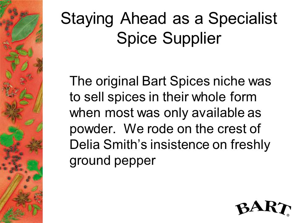 Staying Ahead as a Specialist Spice Supplier The original Bart Spices niche was to sell spices in their whole form when most was only available as powder.