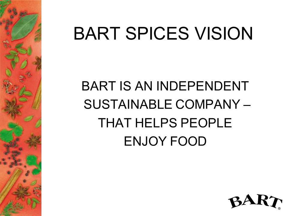 BART SPICES VISION BART IS AN INDEPENDENT SUSTAINABLE COMPANY – THAT HELPS PEOPLE ENJOY FOOD