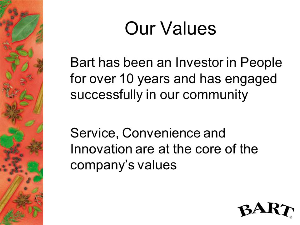 Our Values Bart has been an Investor in People for over 10 years and has engaged successfully in our community Service, Convenience and Innovation are at the core of the company's values