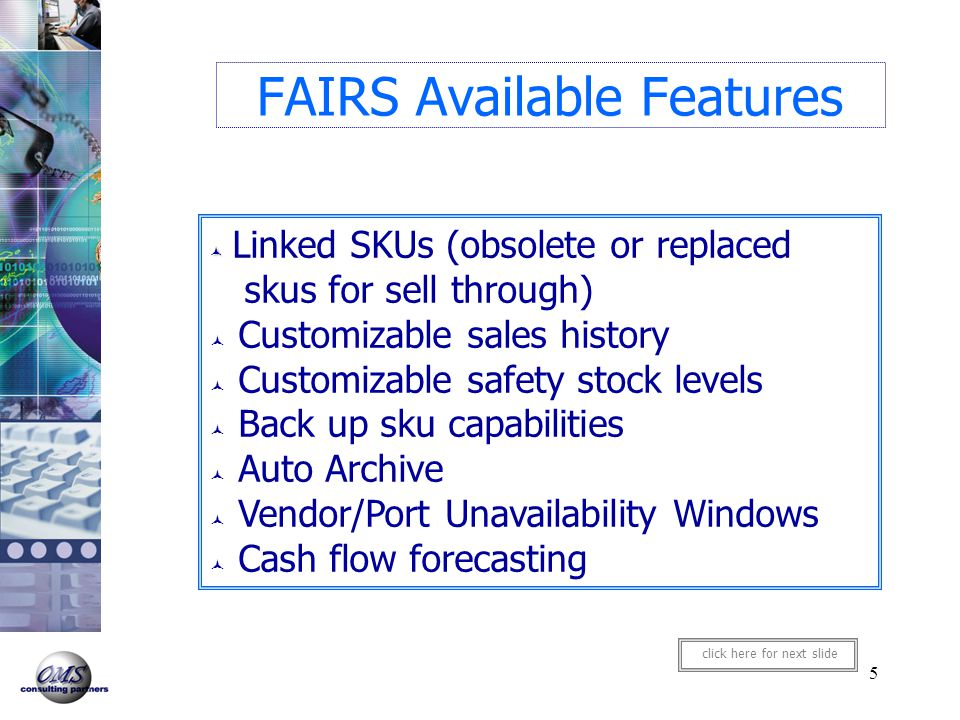 6 FAIRS Available Features Intelligent Rounding (rounds suggested order to best purchasing unit/master pack) Store grouping for purchase orders A, B, C and 'incompatible' grouping Manual override of forecast Automatic PO generation Feedback loop to compare forecast to actual PO's placed click here for next slide