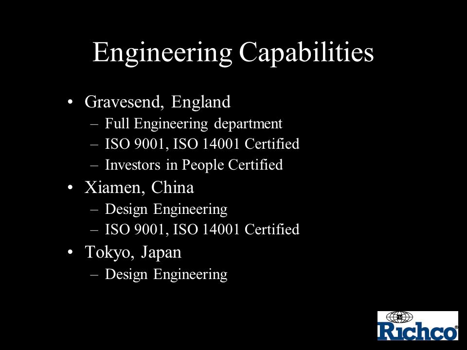 Engineering Capabilities Gravesend, England –Full Engineering department –ISO 9001, ISO 14001 Certified –Investors in People Certified Xiamen, China –