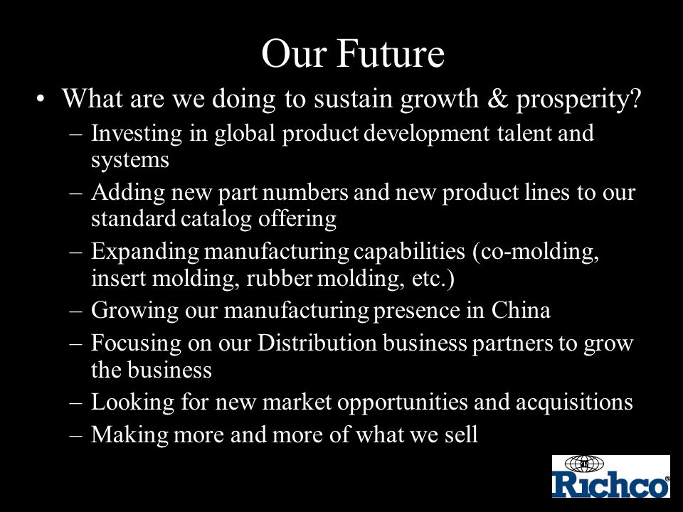 Our Future What are we doing to sustain growth & prosperity? –Investing in global product development talent and systems –Adding new part numbers and