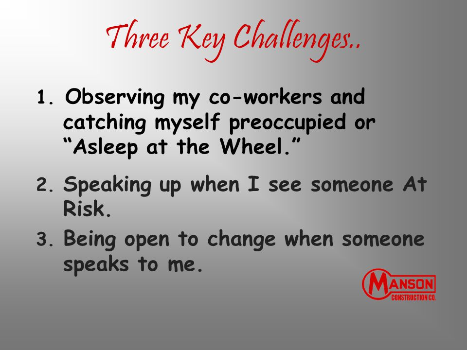 """Three Key Challenges.. 1. Observing my co-workers and catching myself preoccupied or """"Asleep at the Wheel."""" 2. Speaking up when I see someone At Risk."""