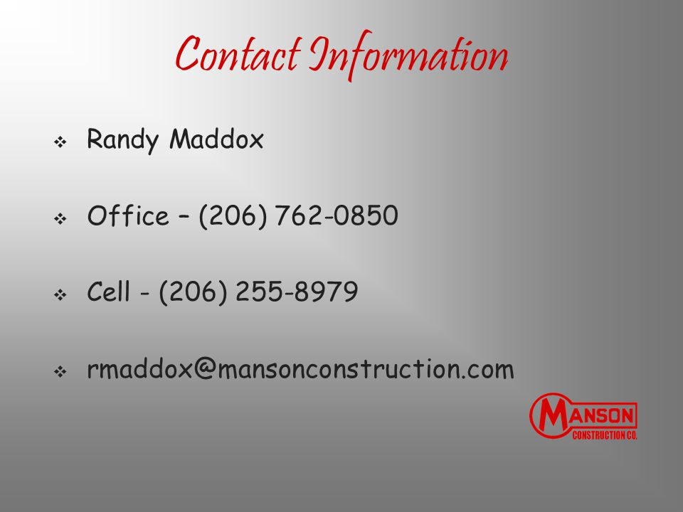 Contact Information  Randy Maddox  Office – (206) 762-0850  Cell - (206) 255-8979  rmaddox@mansonconstruction.com